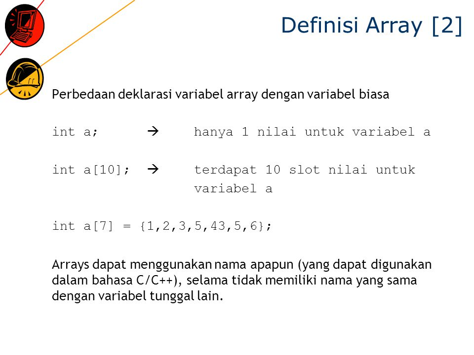 Definisi Array [2] Perbedaan deklarasi variabel array dengan variabel biasa. int a;  hanya 1 nilai untuk variabel a.